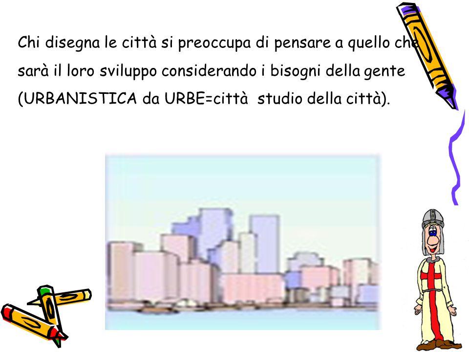 Chi disegna le città si preoccupa di pensare a quello che sarà il loro sviluppo considerando i bisogni della gente (URBANISTICA da URBE=città studio d