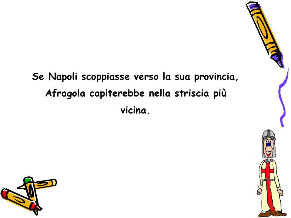 Se Napoli scoppiasse verso la sua provincia, Afragola capiterebbe nella striscia più vicina.