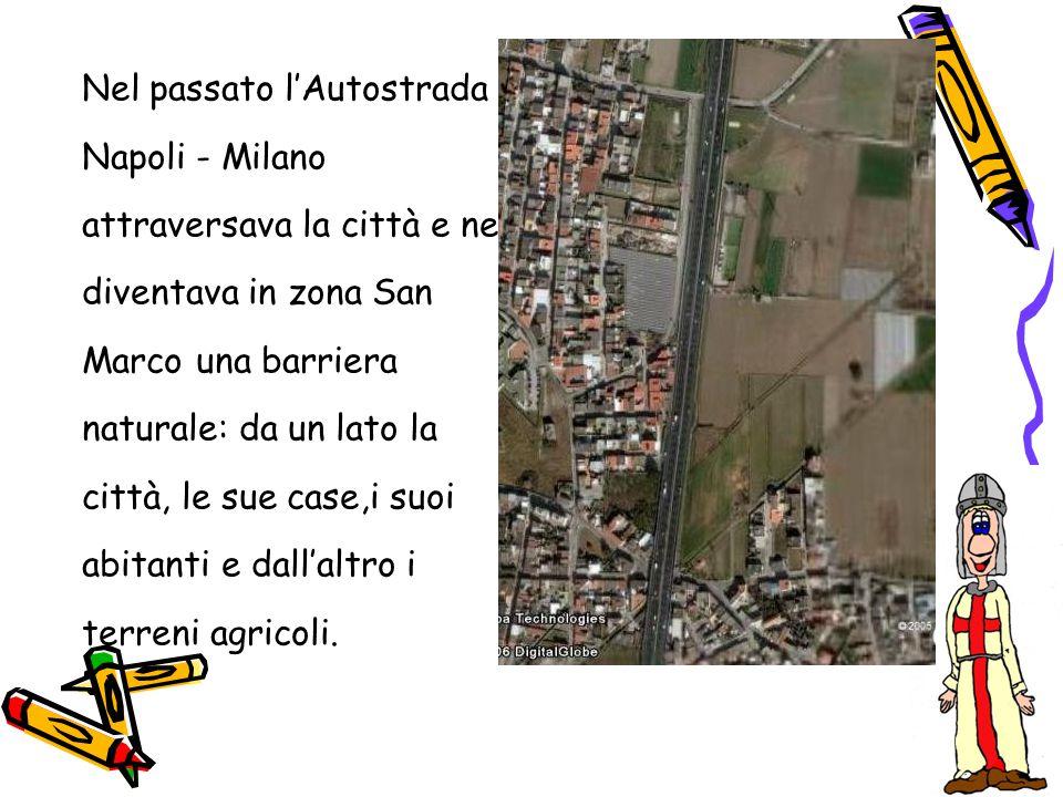 Nel passato l'Autostrada Napoli - Milano attraversava la città e ne diventava in zona San Marco una barriera naturale: da un lato la città, le sue cas
