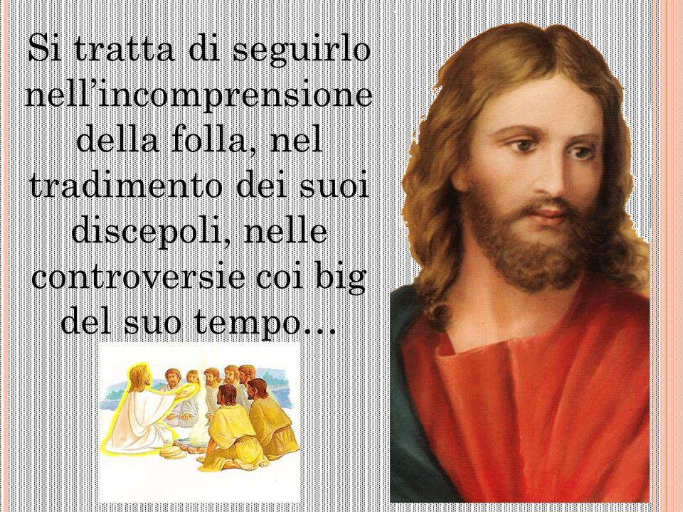 Si tratta di seguirlo nell'incomprensione della folla, nel tradimento dei suoi discepoli, nelle controversie coi big del suo tempo…
