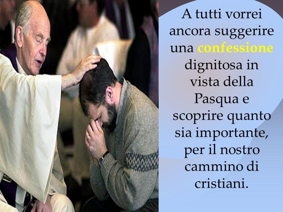 A tutti vorrei ancora suggerire una confessione dignitosa in vista della Pasqua e scoprire quanto sia importante, per il nostro cammino di cristiani.