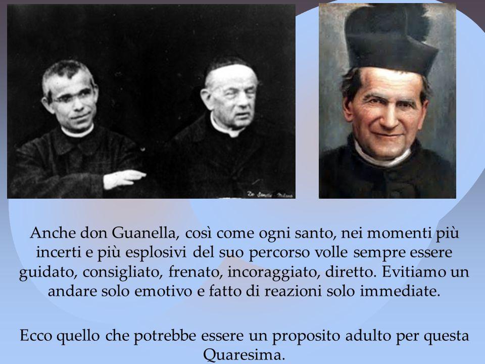 Anche don Guanella, così come ogni santo, nei momenti più incerti e più esplosivi del suo percorso volle sempre essere guidato, consigliato, frenato, incoraggiato, diretto.