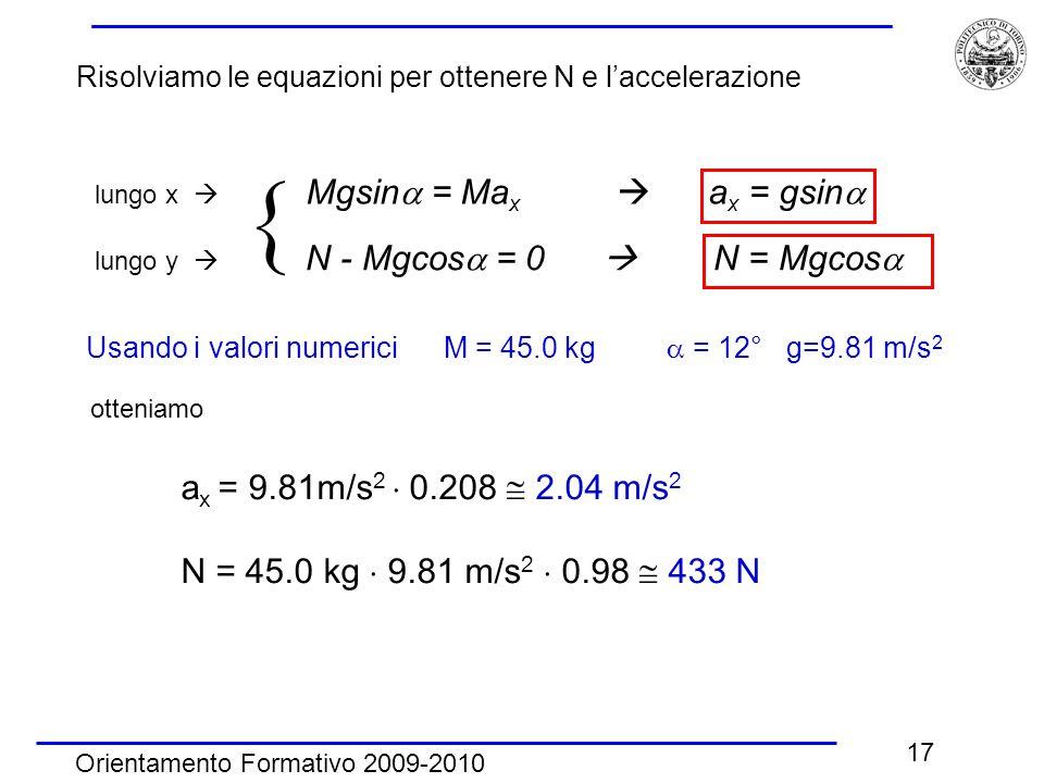 Orientamento Formativo 2009-2010 17 Risolviamo le equazioni per ottenere N e l'accelerazione lungo x  Mgsin  = Ma x  a x = gsin  lungo y  N - Mgcos  = 0  N = Mgcos   Usando i valori numerici M = 45.0 kg  = 12° g=9.81 m/s 2 otteniamo a x = 9.81m/s 2  0.208  2.04 m/s 2 N = 45.0 kg  9.81 m/s 2  0.98  433 N