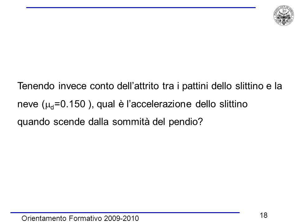 Orientamento Formativo 2009-2010 18 Tenendo invece conto dell'attrito tra i pattini dello slittino e la neve (  d =0.150 ), qual è l'accelerazione dello slittino quando scende dalla sommità del pendio?
