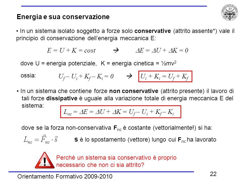 Orientamento Formativo 2009-2010 22 Energia e sua conservazione In un sistema isolato soggetto a forze solo conservative (attrito assente*) vale il principio di conservazione dell'energia meccanica E: E = U + K = cost   E =  U +  K = 0 dove U = energia potenziale, K = energia cinetica = ½mv 2 ossia: U f – U i + K f – K i = 0  U i + K i = U f + K f In un sistema che contiene forze non conservative (attrito presente) il lavoro di tali forze dissipative è uguale alla variazione totale di energia meccanica E del sistema: L nc =  E =  U +  K = U f – U i + K f – K i dove se la forza non-conservativa F nc è costante (vettorialmente!) si ha: Perché un sistema sia conservativo è proprio necessario che non ci sia attrito.