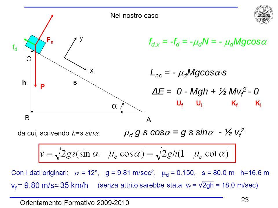 Orientamento Formativo 2009-2010 23 f d,x = -f d = -  d N = -  d Mgcos   A B C h FnFn P fdfd x y s ΔE = 0 - Mgh + ½ Mv f 2 - 0 L nc = -  d Mgcos  s Con i dati originari:  = 12°, g = 9.81 m/sec 2,  d = 0.150, s = 80.0 m h=16.6 m v f = 9.80 m/s  35 km/h (senza attrito sarebbe stata v f =  2gh = 18.0 m/sec) U f U i K f K i Nel nostro caso da cui, scrivendo h=s sin  :  d g s cos  = g s sin  - ½ v f 2