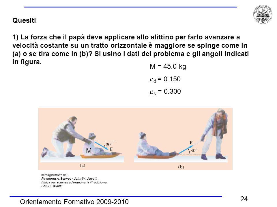 Orientamento Formativo 2009-2010 24 Quesiti 1) La forza che il papà deve applicare allo slittino per farlo avanzare a velocità costante su un tratto orizzontale è maggiore se spinge come in (a) o se tira come in (b).