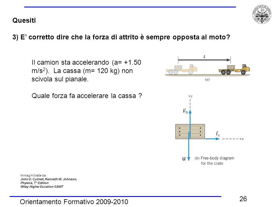 Orientamento Formativo 2009-2010 26 Quesiti 3) E' corretto dire che la forza di attrito è sempre opposta al moto? Il camion sta accelerando (a= +1.50