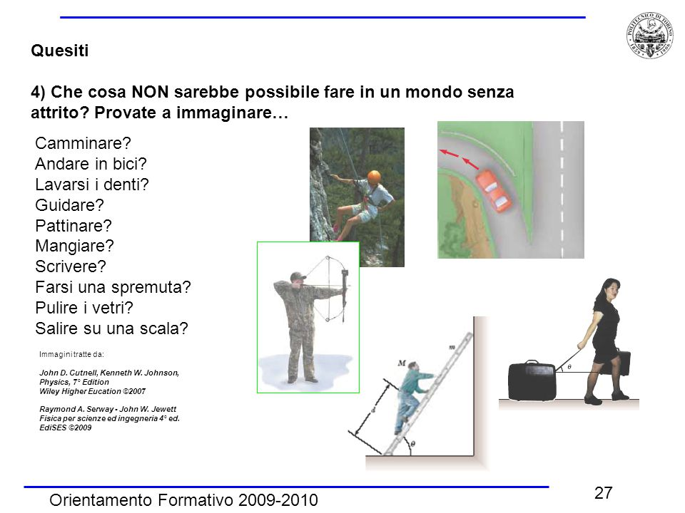 Orientamento Formativo 2009-2010 27 Quesiti 4) Che cosa NON sarebbe possibile fare in un mondo senza attrito.