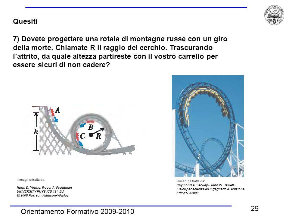 Orientamento Formativo 2009-2010 29 Quesiti 7) Dovete progettare una rotaia di montagne russe con un giro della morte. Chiamate R il raggio del cerchi