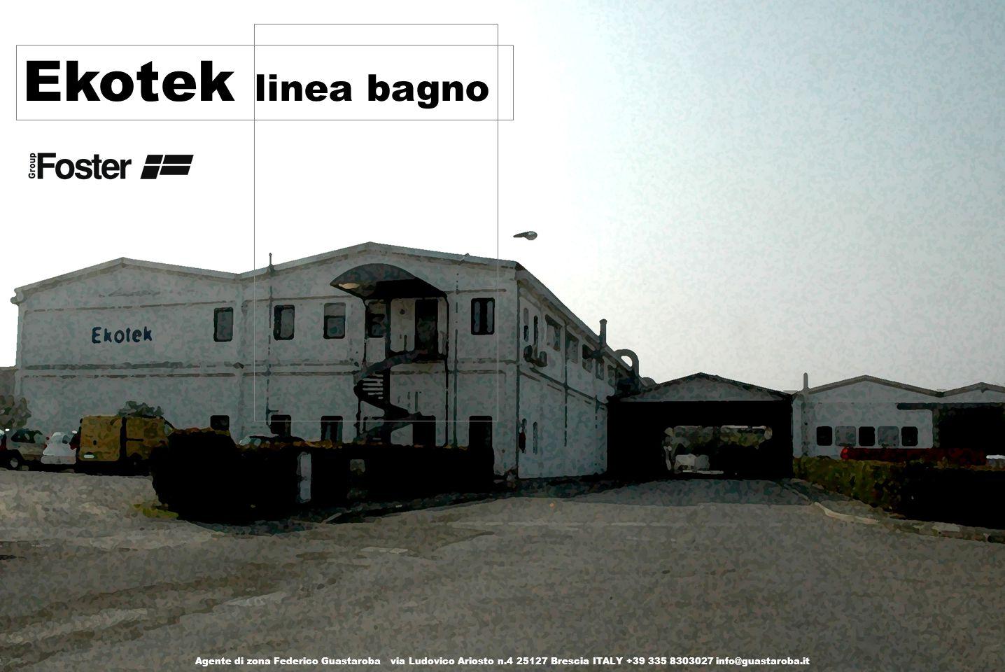 Ekotek linea bagno Agente di zona Federico Guastaroba via Ludovico Ariosto n.4 25127 Brescia ITALY +39 335 8303027 info@guastaroba.it