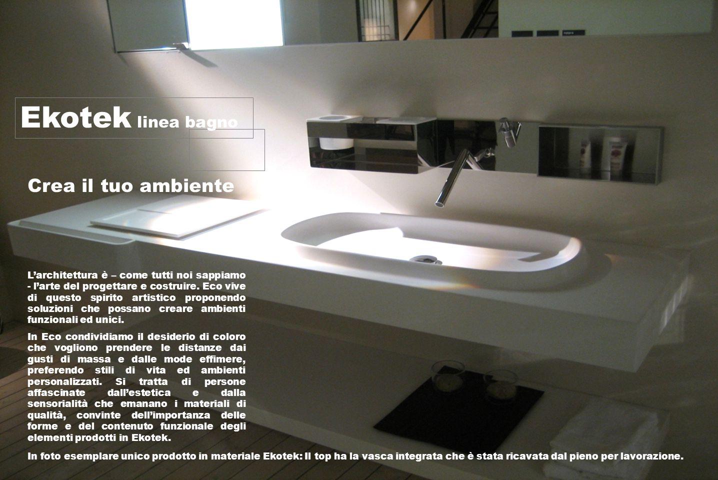 Ekotek linea bagno Crea il tuo ambiente L'architettura è – come tutti noi sappiamo - l'arte del progettare e costruire.