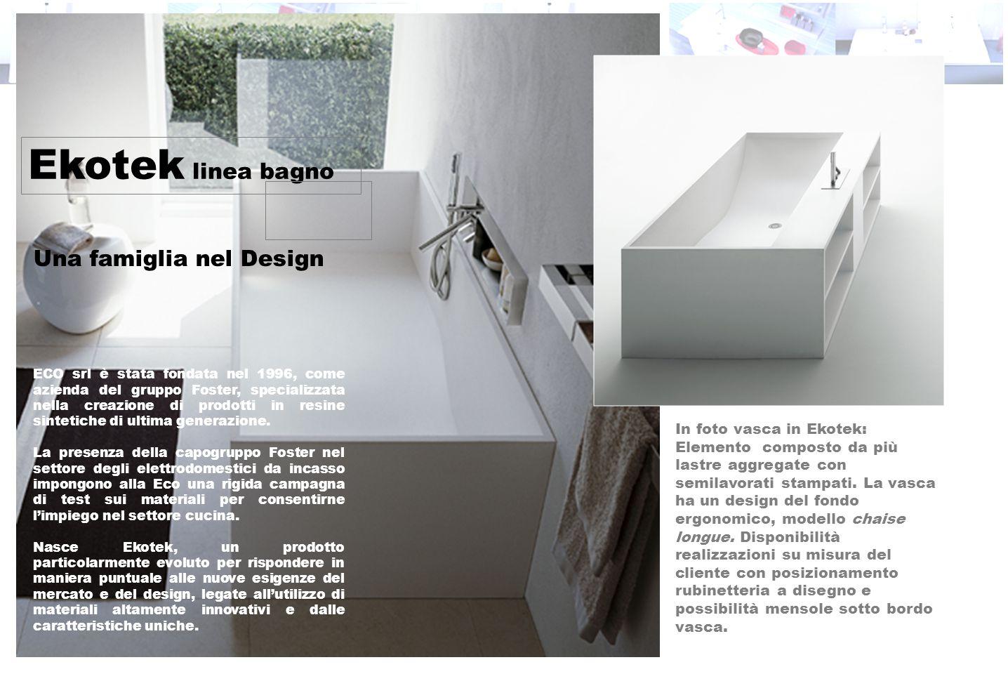 Ekotek linea bagno Una famiglia nel Design ECO srl è stata fondata nel 1996, come azienda del gruppo Foster, specializzata nella creazione di prodotti in resine sintetiche di ultima generazione.