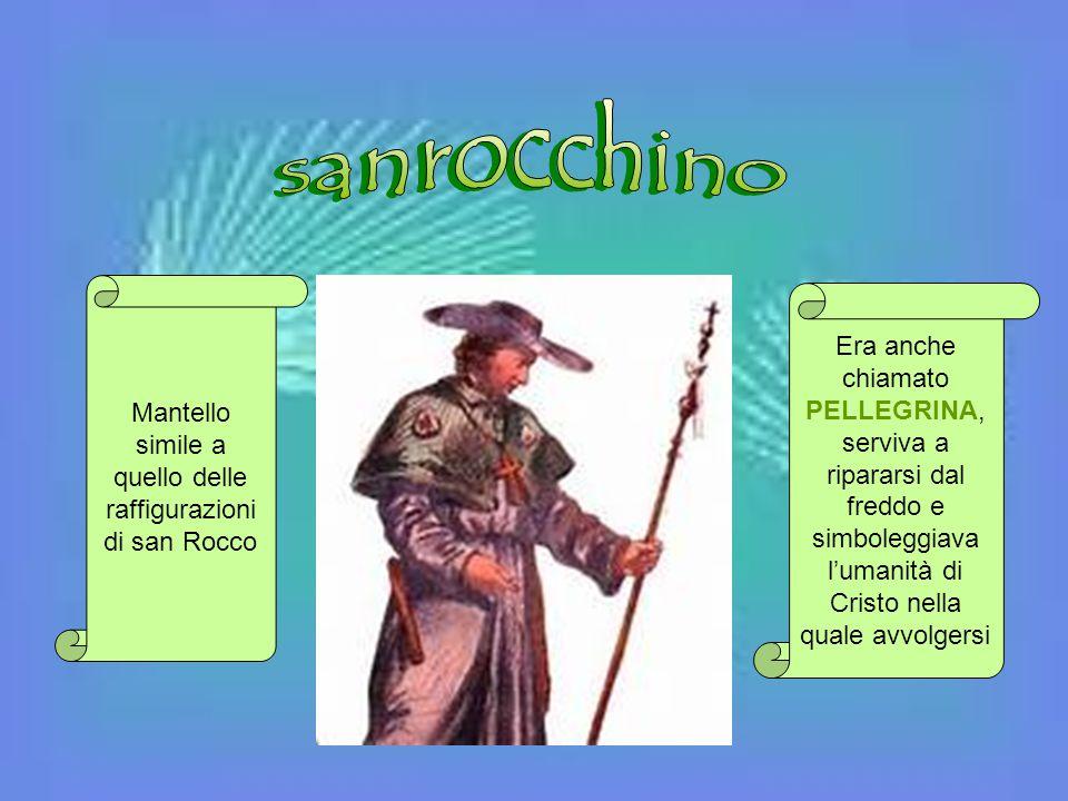 Mantello simile a quello delle raffigurazioni di san Rocco Era anche chiamato PELLEGRINA, serviva a ripararsi dal freddo e simboleggiava l'umanità di