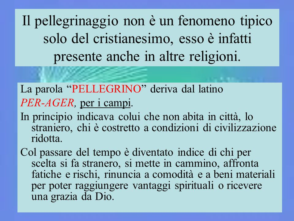 """Il pellegrinaggio non è un fenomeno tipico solo del cristianesimo, esso è infatti presente anche in altre religioni. La parola """"PELLEGRINO"""" deriva dal"""