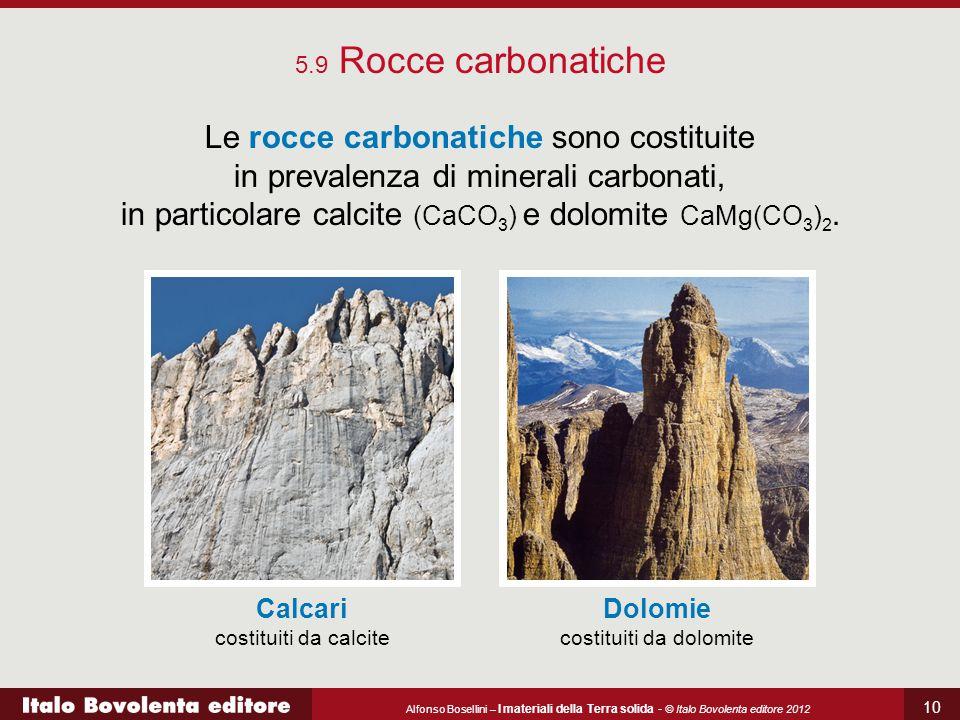 Alfonso Bosellini – I materiali della Terra solida - © Italo Bovolenta editore 2012 10 5.9 Rocce carbonatiche Le rocce carbonatiche sono costituite in prevalenza di minerali carbonati, in particolare calcite (CaCO 3 ) e dolomite CaMg(CO 3 ) 2.