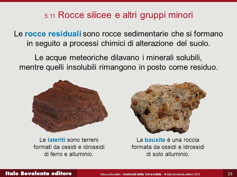 Alfonso Bosellini – I materiali della Terra solida - © Italo Bovolenta editore 2012 23 5.11 Rocce silicee e altri gruppi minori Le rocce residuali sono rocce sedimentarie che si formano in seguito a processi chimici di alterazione del suolo.