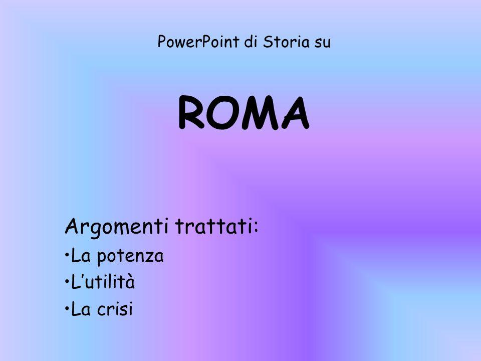 PowerPoint di Storia su ROMA Argomenti trattati: La potenza L'utilità La crisi