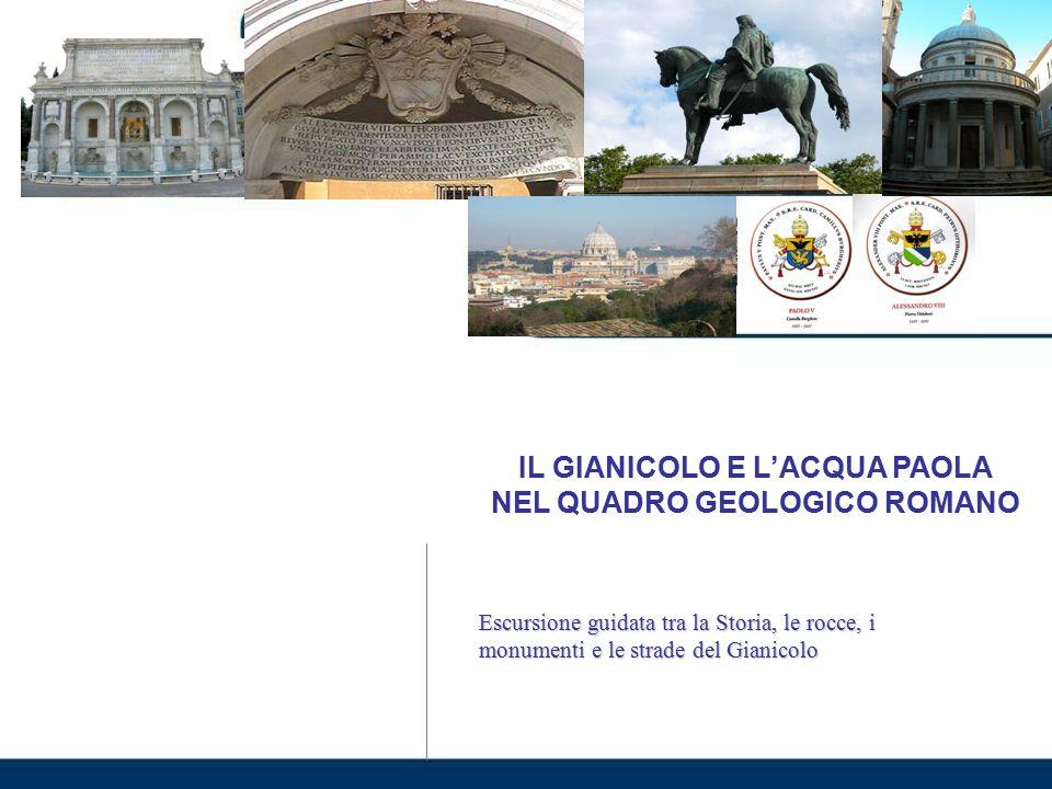 IL GIANICOLO E L'ACQUA PAOLA NEL QUADRO GEOLOGICO ROMANO Escursione guidata tra la Storia, le rocce, i monumenti e le strade del Gianicolo