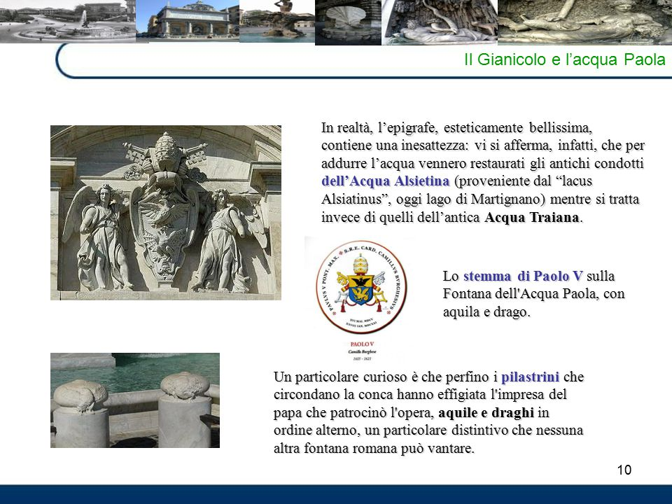 10 Il Gianicolo e l'acqua Paola In realtà, l'epigrafe, esteticamente bellissima, contiene una inesattezza: vi si afferma, infatti, che per addurre l'acqua vennero restaurati gli antichi condotti dell'Acqua Alsietina (proveniente dal lacus Alsiatinus , oggi lago di Martignano) mentre si tratta invece di quelli dell'antica Acqua Traiana.