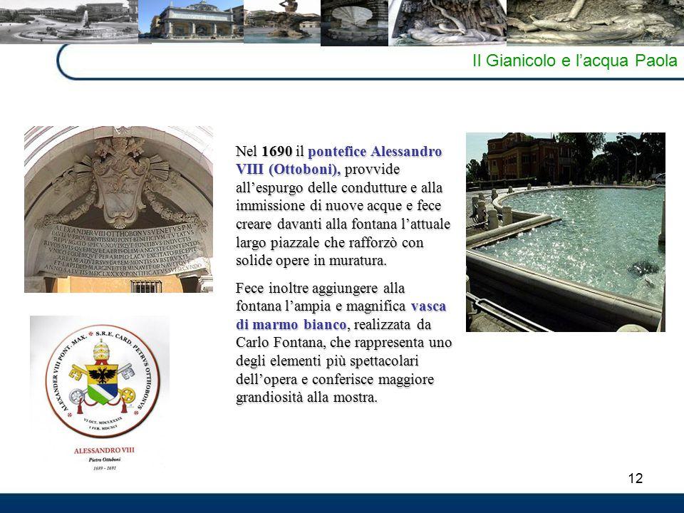 12 Il Gianicolo e l'acqua Paola Nel 1690 il pontefice Alessandro VIII (Ottoboni), provvide all'espurgo delle condutture e alla immissione di nuove acque e fece creare davanti alla fontana l'attuale largo piazzale che rafforzò con solide opere in muratura.