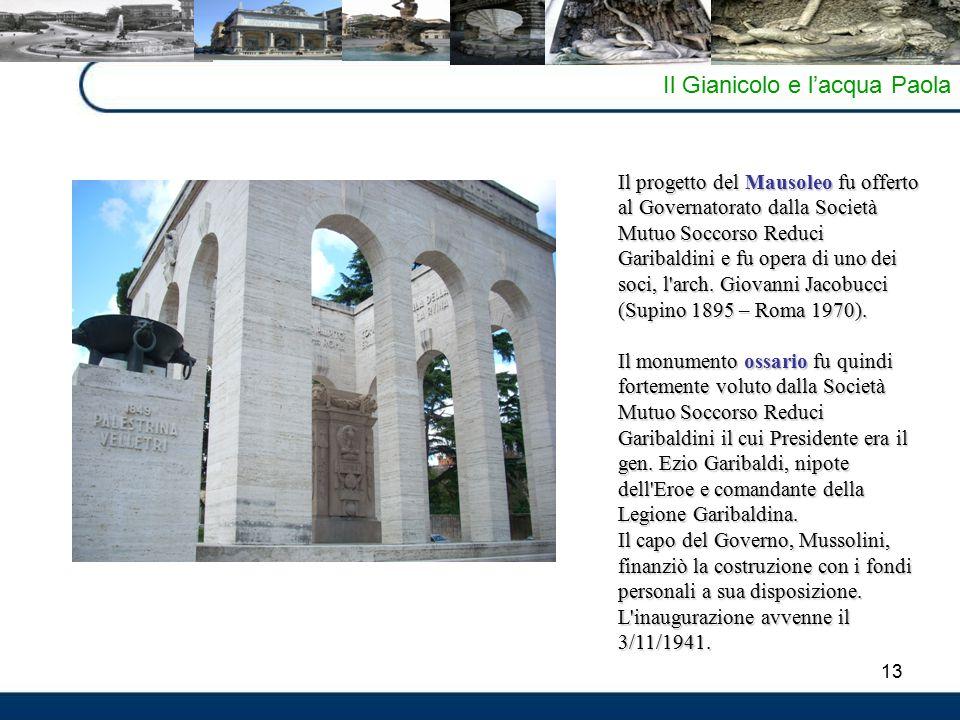 13 Il Gianicolo e l'acqua Paola Il progetto del Mausoleo fu offerto al Governatorato dalla Società Mutuo Soccorso Reduci Garibaldini e fu opera di uno dei soci, l arch.