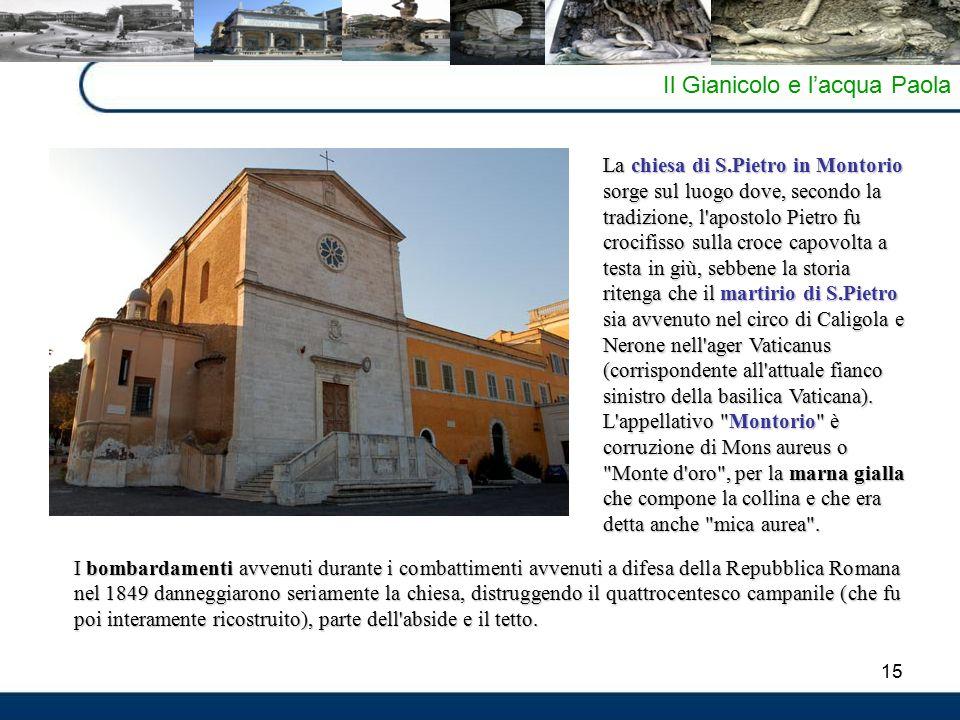 15 Il Gianicolo e l'acqua Paola La chiesa di S.Pietro in Montorio sorge sul luogo dove, secondo la tradizione, l'apostolo Pietro fu crocifisso sulla c