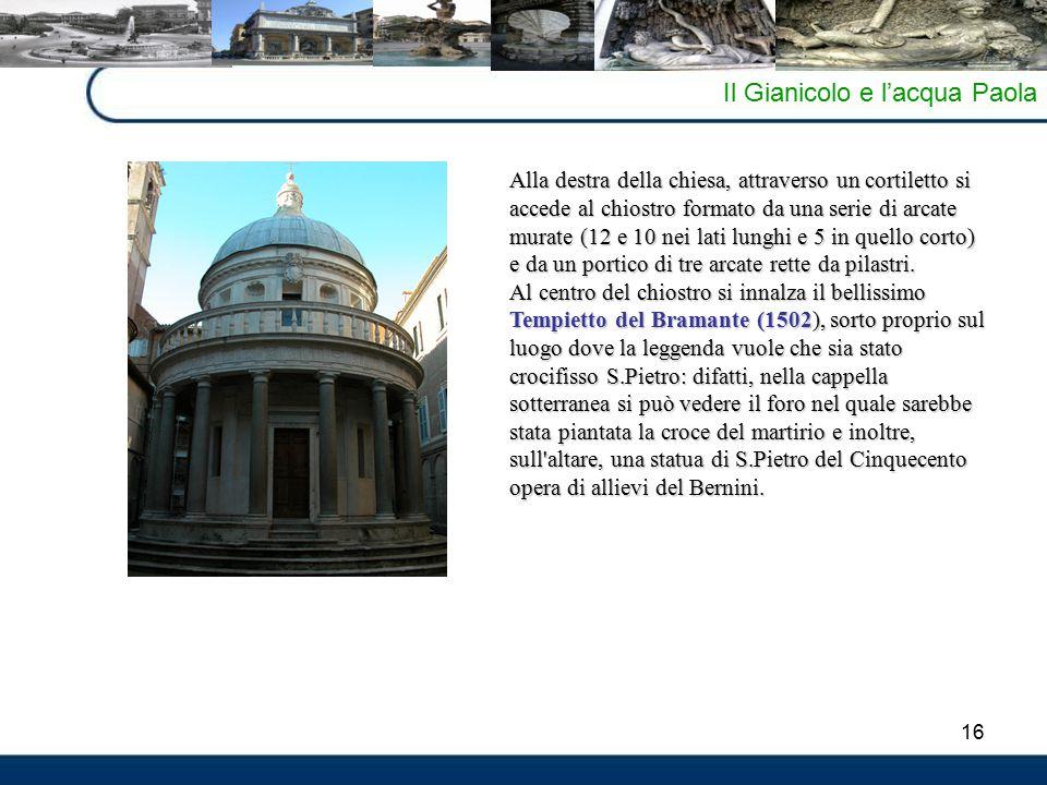 16 Il Gianicolo e l'acqua Paola Alla destra della chiesa, attraverso un cortiletto si accede al chiostro formato da una serie di arcate murate (12 e 10 nei lati lunghi e 5 in quello corto) e da un portico di tre arcate rette da pilastri.