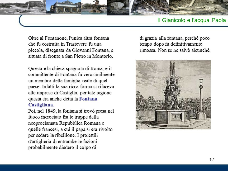 17 Il Gianicolo e l'acqua Paola Oltre al Fontanone, l unica altra fontana che fu costruita in Trastevere fu una piccola, disegnata da Giovanni Fontana, e situata di fronte a San Pietro in Montorio.