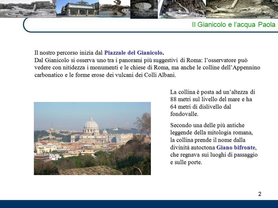 2 Il Gianicolo e l'acqua Paola Il nostro percorso inizia dal Piazzale del Gianicolo. Dal Gianicolo si osserva uno tra i panorami più suggestivi di Rom