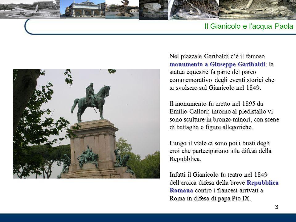 3 Il Gianicolo e l'acqua Paola Nel piazzale Garibaldi c'è il famoso monumento a Giuseppe Garibaldi: la statua equestre fa parte del parco commemorativo degli eventi storici che si svolsero sul Gianicolo nel 1849.