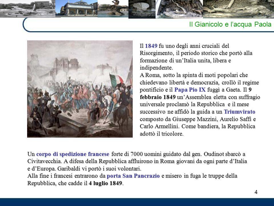 4 Il Gianicolo e l'acqua Paola Il 1849 fu uno degli anni cruciali del Risorgimento, il periodo storico che portò alla formazione di un'Italia unita, l