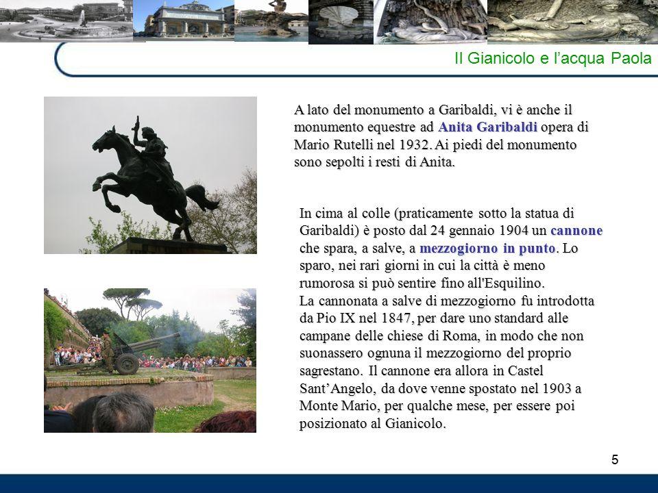 5 Il Gianicolo e l'acqua Paola A lato del monumento a Garibaldi, vi è anche il monumento equestre ad Anita Garibaldi opera di Mario Rutelli nel 1932.