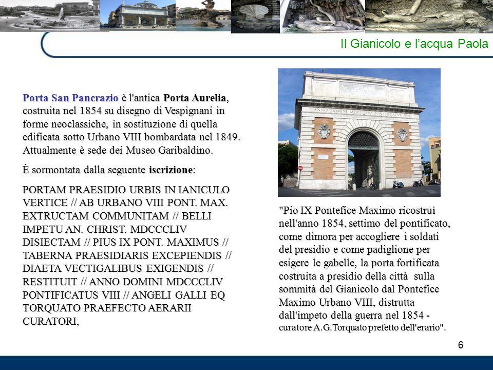 6 Il Gianicolo e l'acqua Paola Porta San Pancrazio è l antica Porta Aurelia, costruita nel 1854 su disegno di Vespignani in forme neoclassiche, in sostituzione di quella edificata sotto Urbano VIII bombardata nel 1849.