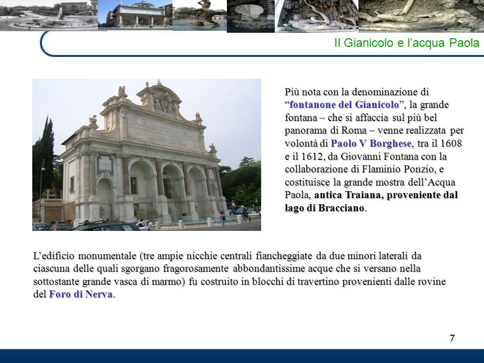 """7 Il Gianicolo e l'acqua Paola Più nota con la denominazione di """"fontanone del Gianicolo"""", la grande fontana – che si affaccia sul più bel panorama di"""