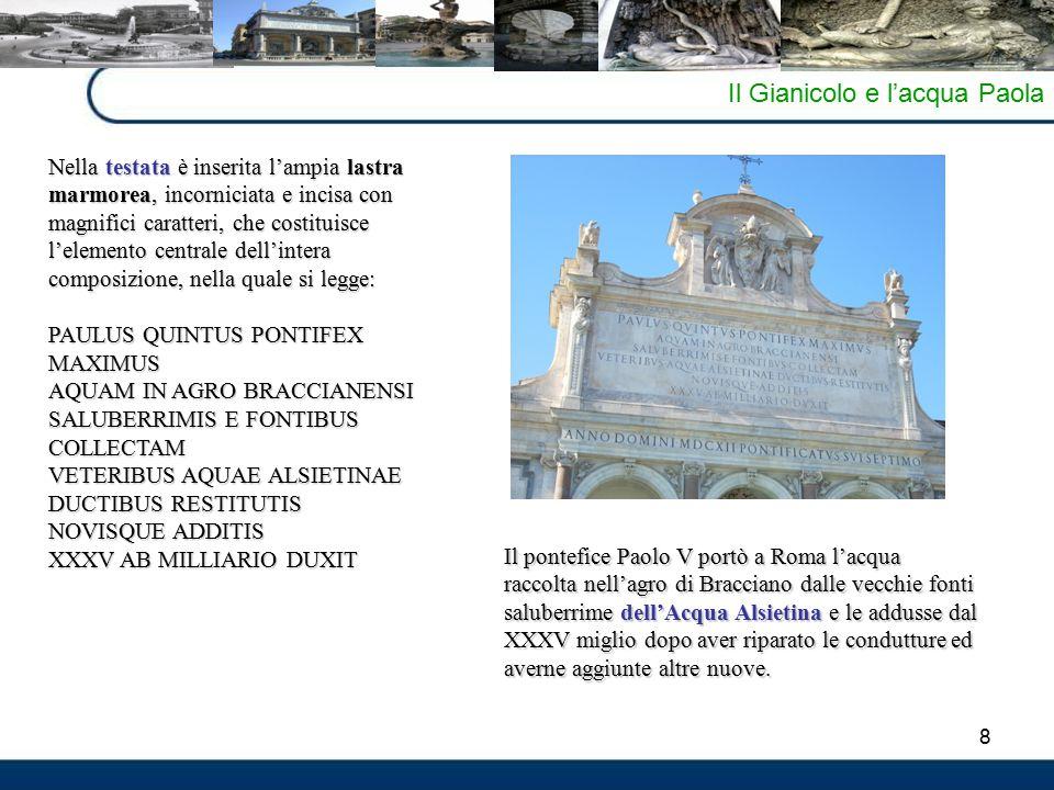 8 Il Gianicolo e l'acqua Paola Nella testata è inserita l'ampia lastra marmorea, incorniciata e incisa con magnifici caratteri, che costituisce l'elem