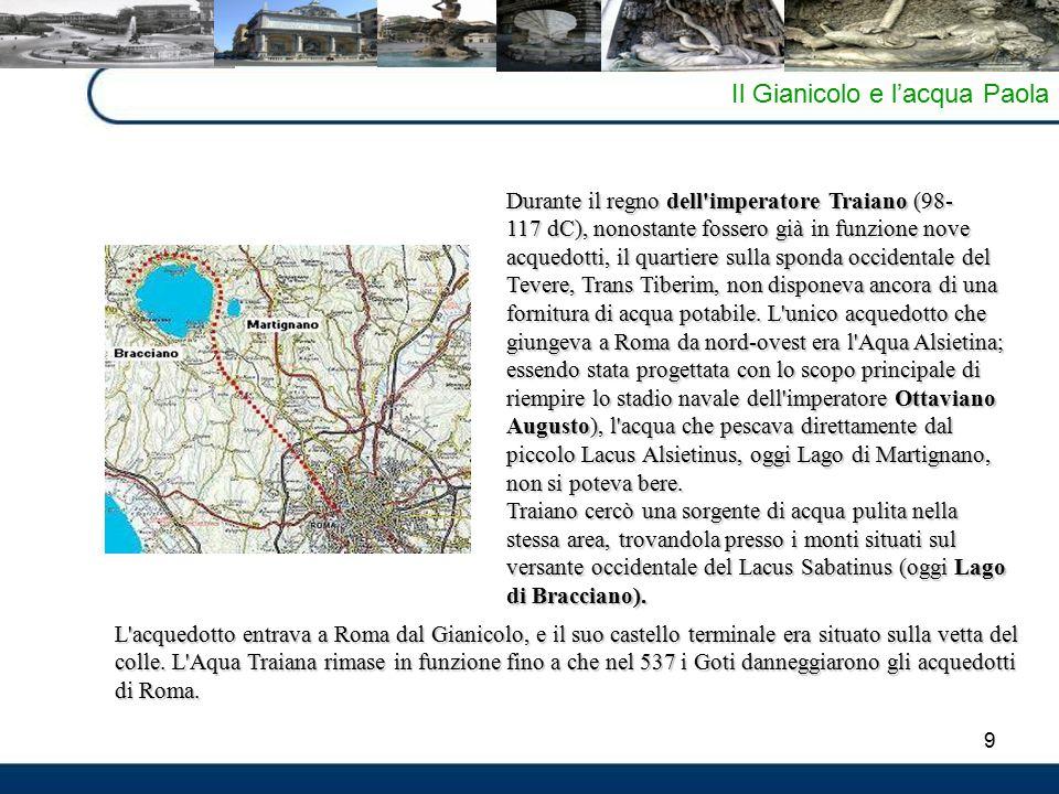 9 Il Gianicolo e l'acqua Paola Durante il regno dell imperatore Traiano (98- 117 dC), nonostante fossero già in funzione nove acquedotti, il quartiere sulla sponda occidentale del Tevere, Trans Tiberim, non disponeva ancora di una fornitura di acqua potabile.