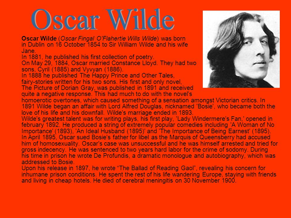 Oscar Wilde (Oscar Fingal O Flahertie Wills Wilde) was born in Dublin on 16 October 1854 to Sir William Wilde and his wife Jane.