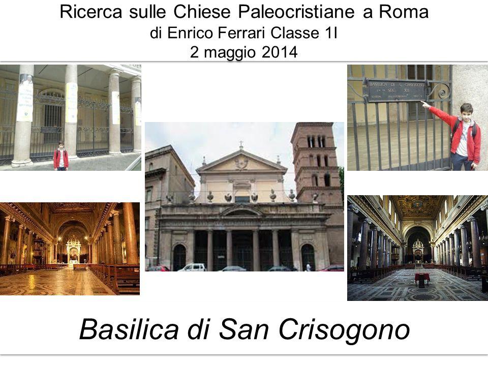 Ricerca sulle Chiese Paleocristiane a Roma di Enrico Ferrari Classe 1I 2 maggio 2014 Basilica di San Crisogono