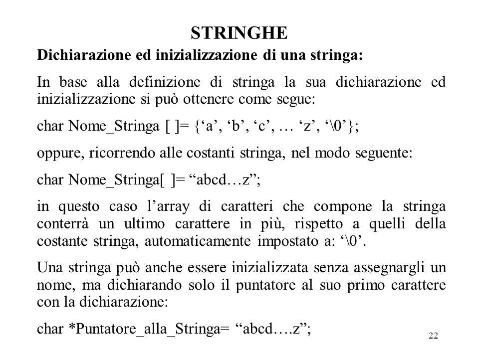 22 STRINGHE Dichiarazione ed inizializzazione di una stringa: In base alla definizione di stringa la sua dichiarazione ed inizializzazione si può ottenere come segue: char Nome_Stringa [ ]= {'a', 'b', 'c', … 'z', '\0'}; oppure, ricorrendo alle costanti stringa, nel modo seguente: char Nome_Stringa[ ]= abcd…z ; in questo caso l'array di caratteri che compone la stringa conterrà un ultimo carattere in più, rispetto a quelli della costante stringa, automaticamente impostato a: '\0'.