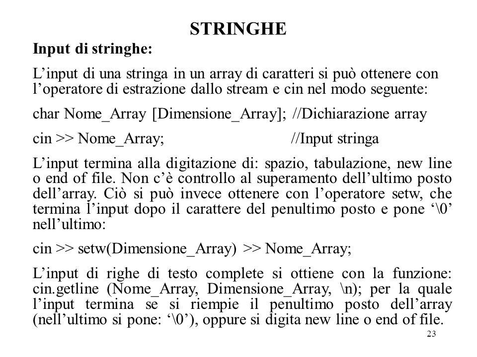 23 STRINGHE  Input di stringhe: L'input di una stringa in un array di caratteri si può ottenere con l'operatore di estrazione dallo stream e cin nel modo seguente: char Nome_Array [Dimensione_Array]; //Dichiarazione array cin >> Nome_Array; //Input stringa L'input termina alla digitazione di: spazio, tabulazione, new line o end of file.