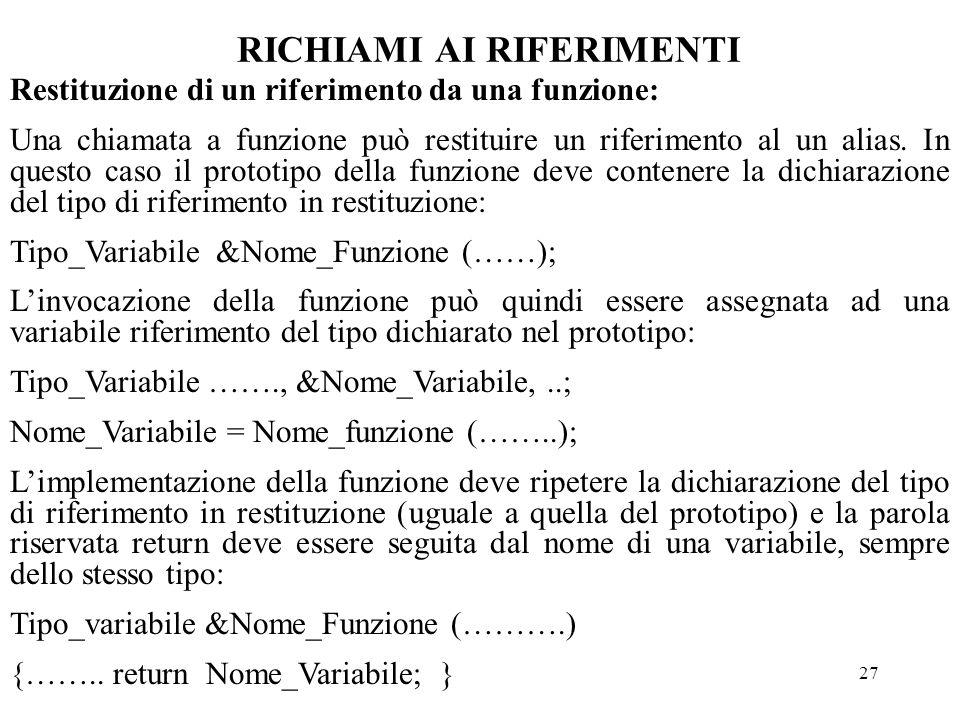 27 RICHIAMI AI RIFERIMENTI Restituzione di un riferimento da una funzione: Una chiamata a funzione può restituire un riferimento al un alias.