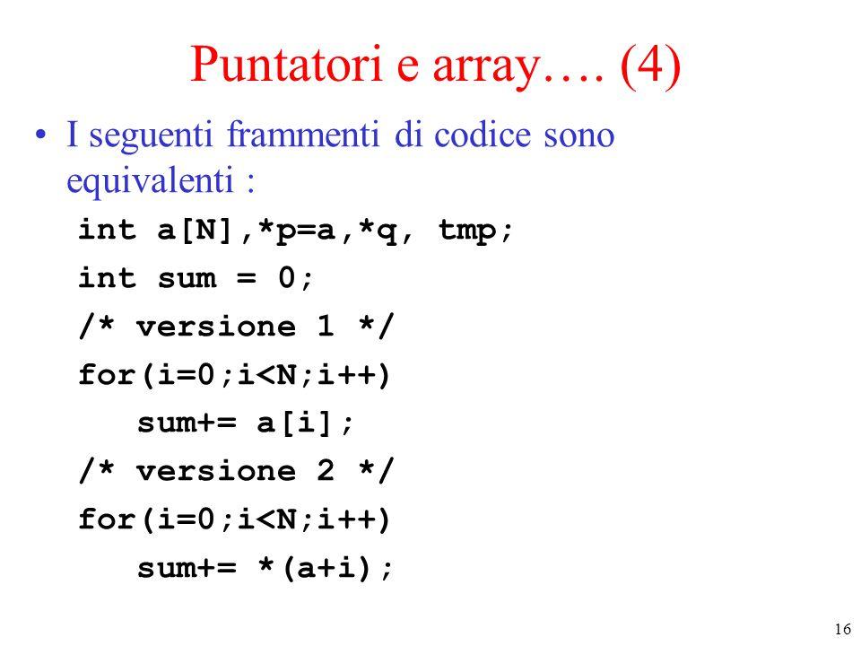 16 Puntatori e array…. (4) I seguenti frammenti di codice sono equivalenti : int a[N],*p=a,*q, tmp; int sum = 0; /* versione 1 */ for(i=0;i<N;i++) sum
