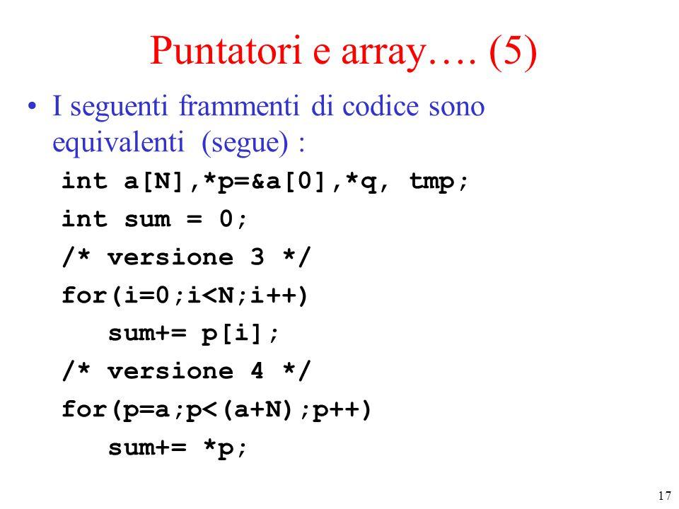 17 Puntatori e array…. (5) I seguenti frammenti di codice sono equivalenti (segue) : int a[N],*p=&a[0],*q, tmp; int sum = 0; /* versione 3 */ for(i=0;