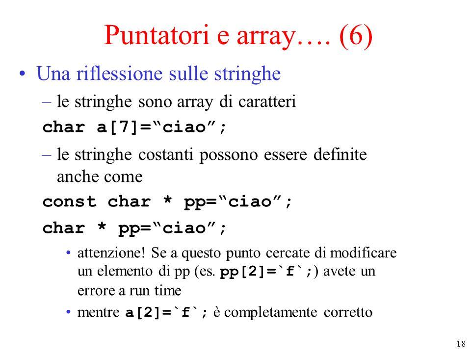 """18 Puntatori e array…. (6) Una riflessione sulle stringhe –le stringhe sono array di caratteri char a[7]=""""ciao""""; –le stringhe costanti possono essere"""
