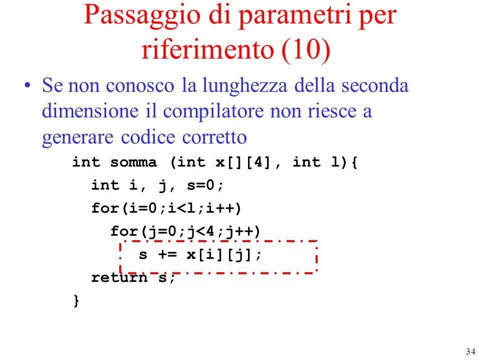 34 Passaggio di parametri per riferimento (10) Se non conosco la lunghezza della seconda dimensione il compilatore non riesce a generare codice corret