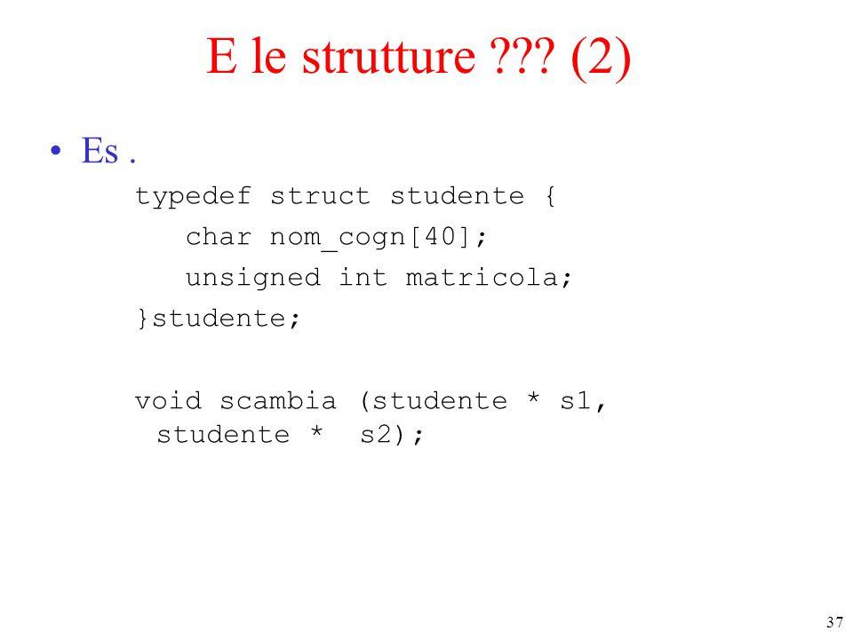 37 E le strutture ??? (2) Es. typedef struct studente { char nom_cogn[40]; unsigned int matricola; }studente; void scambia (studente * s1, studente *