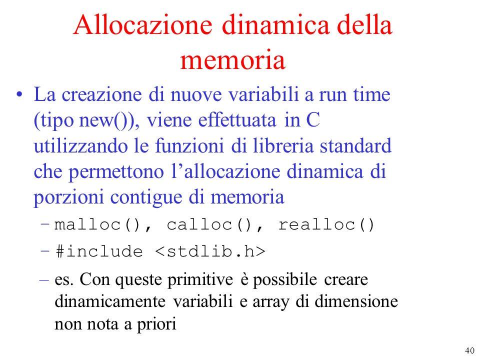 40 Allocazione dinamica della memoria La creazione di nuove variabili a run time (tipo new()), viene effettuata in C utilizzando le funzioni di librer