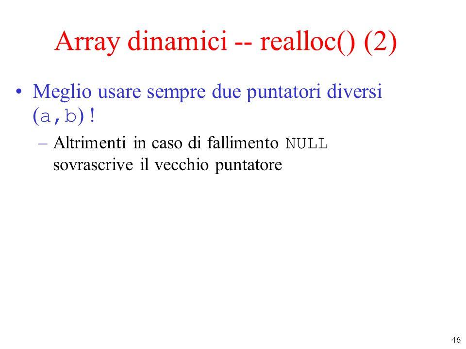 46 Array dinamici -- realloc() (2) Meglio usare sempre due puntatori diversi ( a,b ) ! –Altrimenti in caso di fallimento NULL sovrascrive il vecchio p