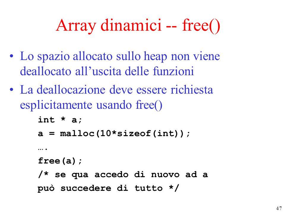 47 Array dinamici -- free() Lo spazio allocato sullo heap non viene deallocato all'uscita delle funzioni La deallocazione deve essere richiesta esplic